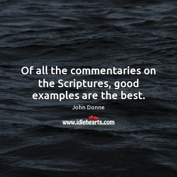 Of all the commentaries on the Scriptures, good examples are the best. Image