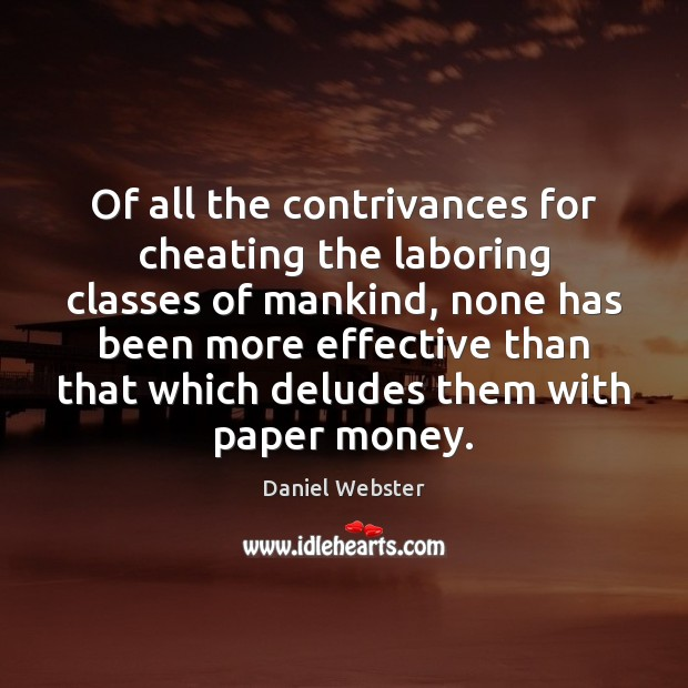 Of all the contrivances for cheating the laboring classes of mankind, none Daniel Webster Picture Quote