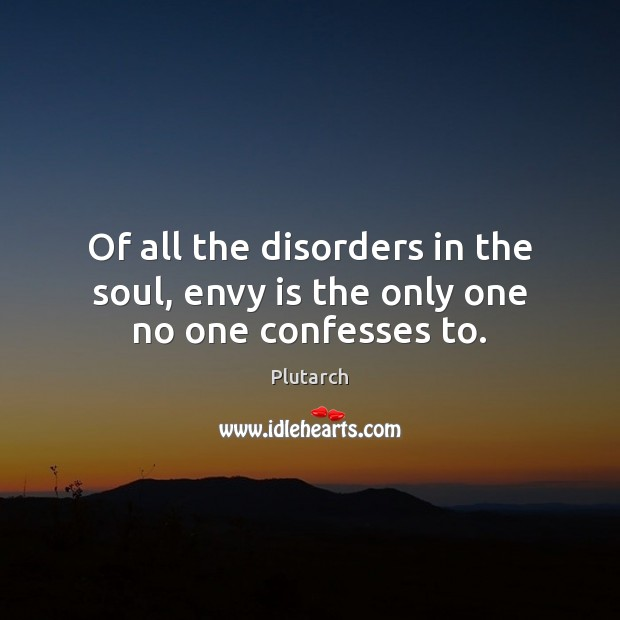 Of all the disorders in the soul, envy is the only one no one confesses to. Envy Quotes Image