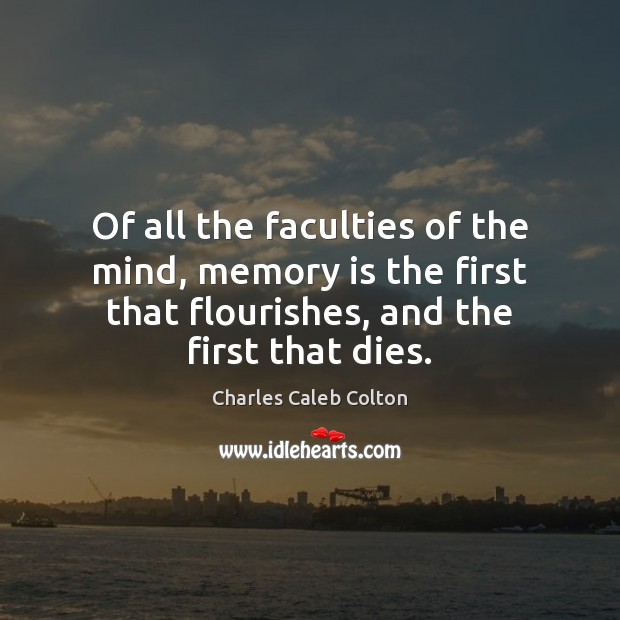 Of all the faculties of the mind, memory is the first that Image
