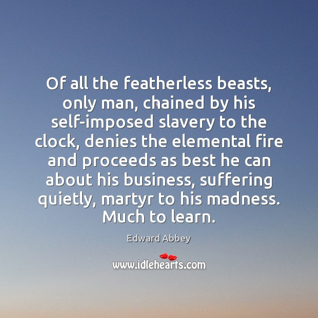 Image, Of all the featherless beasts, only man, chained by his self-imposed slavery