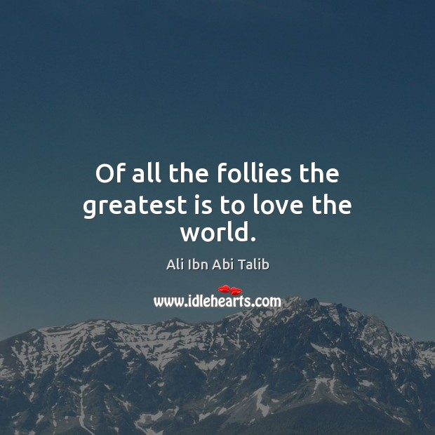 Of all the follies the greatest is to love the world. Ali Ibn Abi Talib Picture Quote