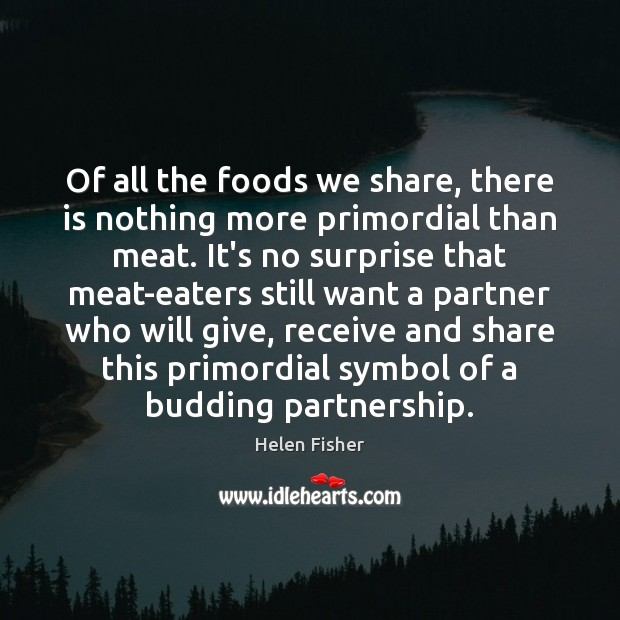 Of all the foods we share, there is nothing more primordial than Helen Fisher Picture Quote