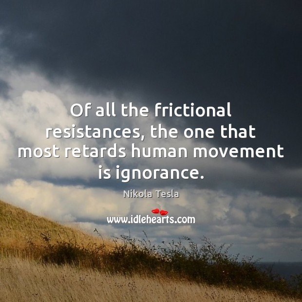 Of all the frictional resistances, the one that most retards human movement is ignorance. Nikola Tesla Picture Quote
