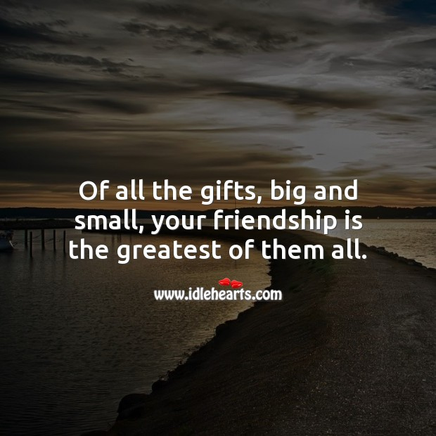 Of all the gifts, big and small, your friendship is the greatest. Friendship Messages Image
