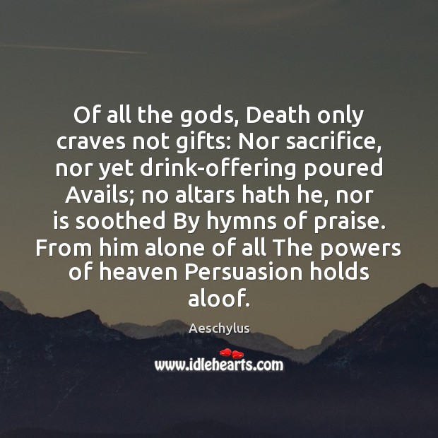 Image, Of all the Gods, Death only craves not gifts: Nor sacrifice, nor