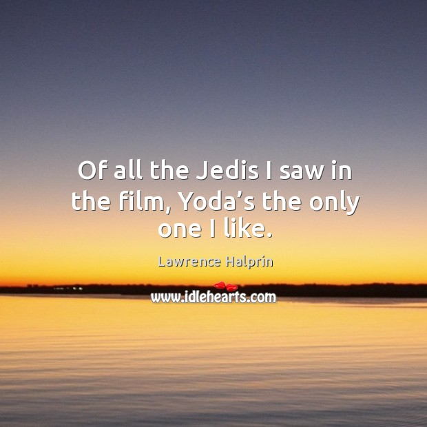 Of all the jedis I saw in the film, yoda's the only one I like. Lawrence Halprin Picture Quote