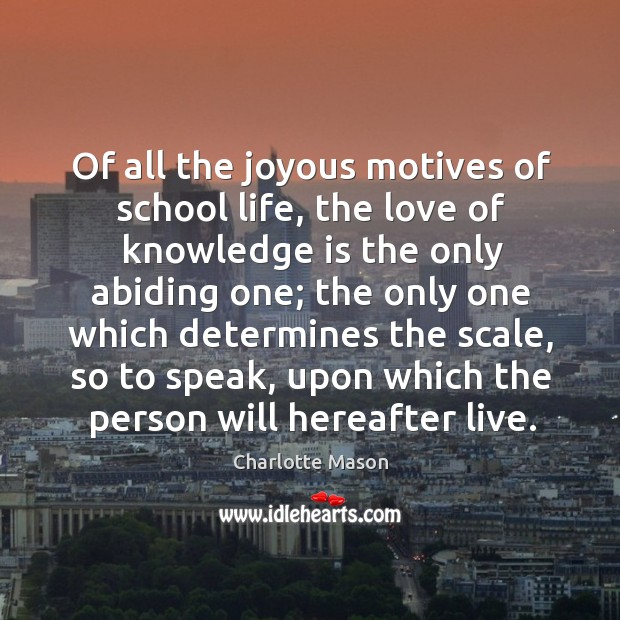 Of all the joyous motives of school life, the love of knowledge Image
