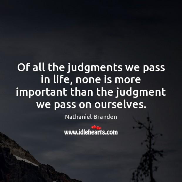Of all the judgments we pass in life, none is more important Nathaniel Branden Picture Quote