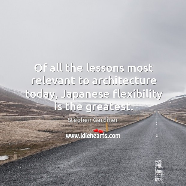 Of all the lessons most relevant to architecture today, japanese flexibility is the greatest. Stephen Gardiner Picture Quote