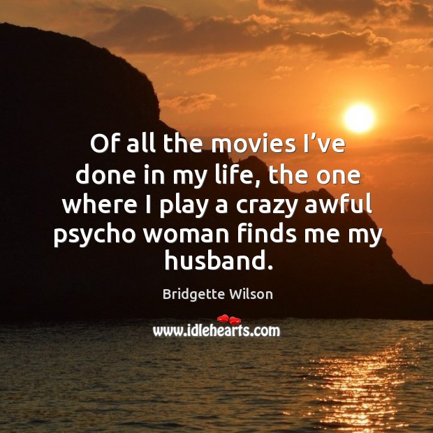 Of all the movies I've done in my life, the one where I play a crazy awful psycho woman finds me my husband. Image