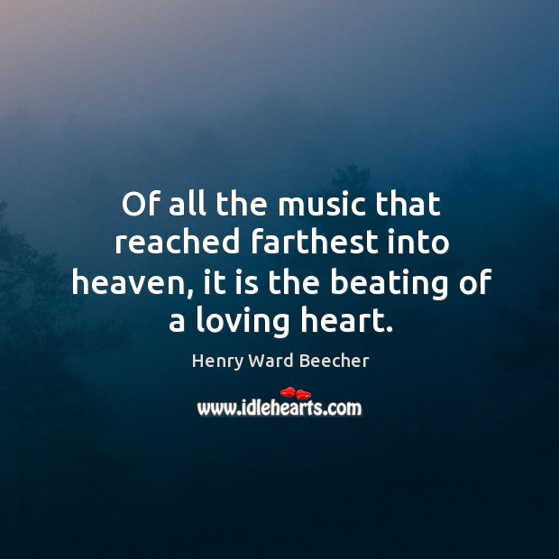 Of all the music that reached farthest into heaven, it is the beating of a loving heart. Image