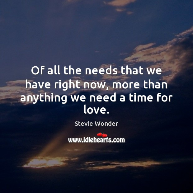Stevie Wonder Picture Quote image saying: Of all the needs that we have right now, more than anything we need a time for love.