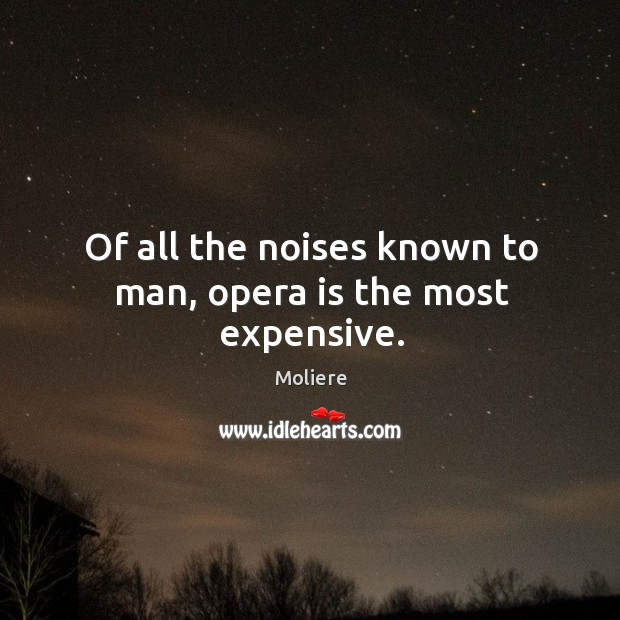 Of all the noises known to man, opera is the most expensive. Image