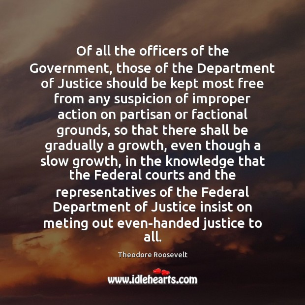 Of all the officers of the Government, those of the Department of Theodore Roosevelt Picture Quote