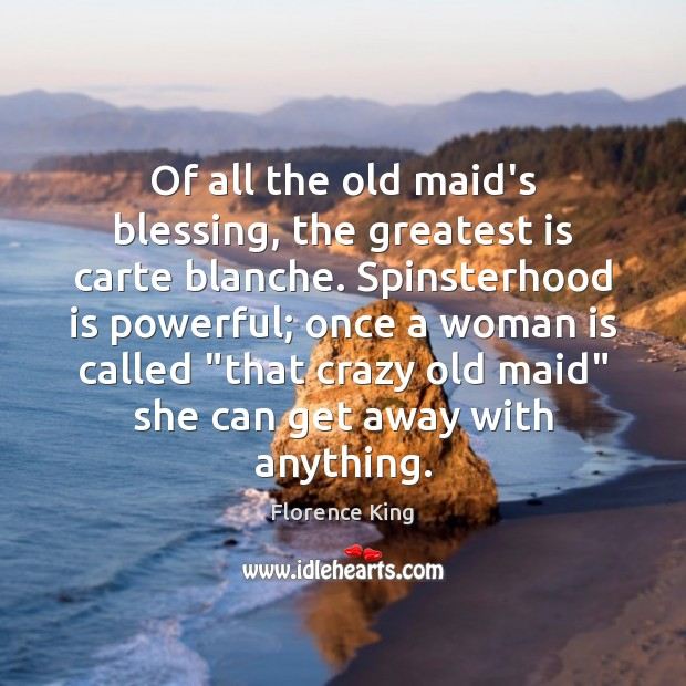 Of all the old maid's blessing, the greatest is carte blanche. Spinsterhood Florence King Picture Quote