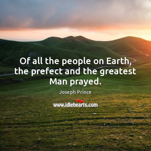 Of all the people on Earth, the prefect and the greatest Man prayed. Joseph Prince Picture Quote