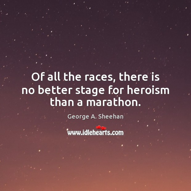 Of all the races, there is no better stage for heroism than a marathon. George A. Sheehan Picture Quote