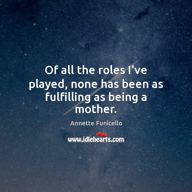 Of all the roles I've played, none has been as fulfilling as being a mother. Image