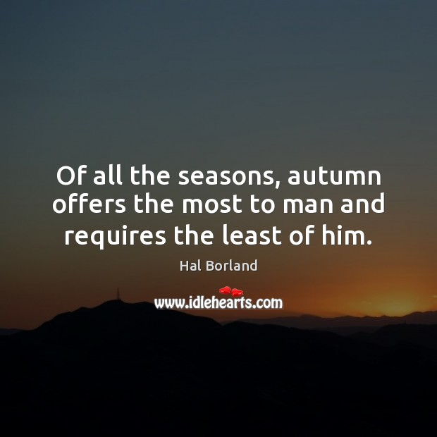 Of all the seasons, autumn offers the most to man and requires the least of him. Image