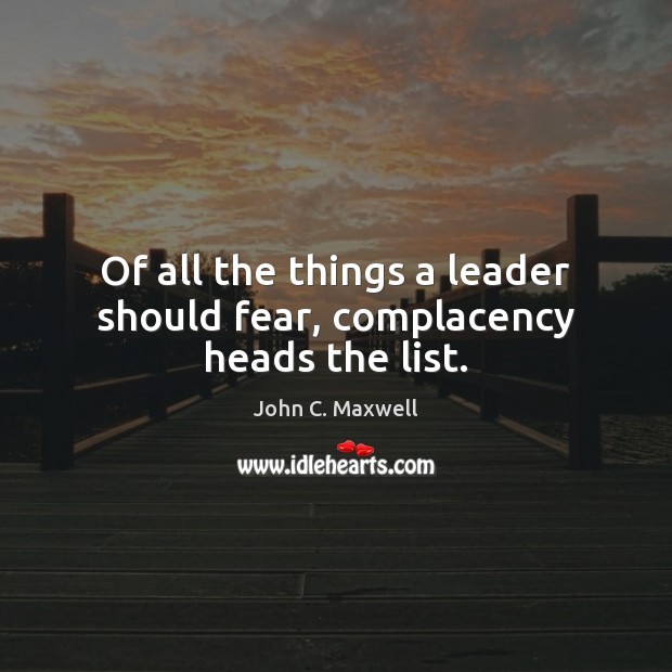 Image, Of all the things a leader should fear, complacency heads the list.