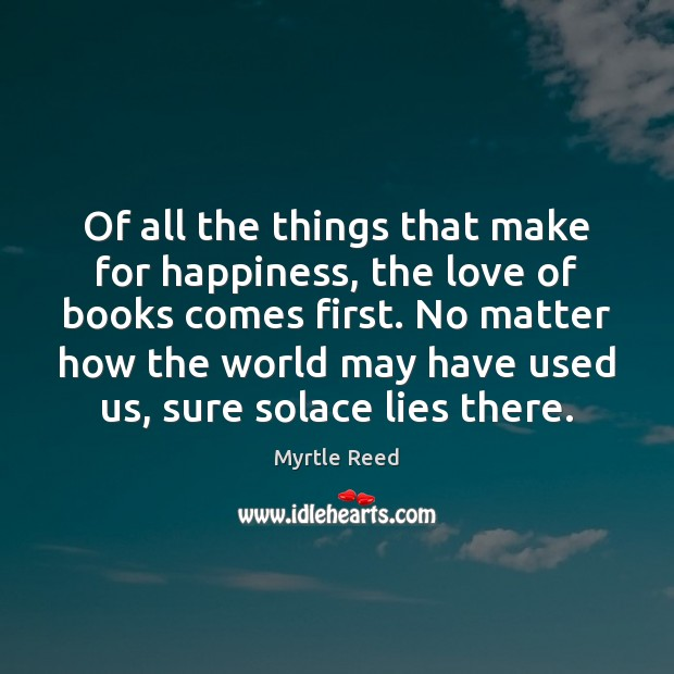 Of all the things that make for happiness, the love of books Myrtle Reed Picture Quote