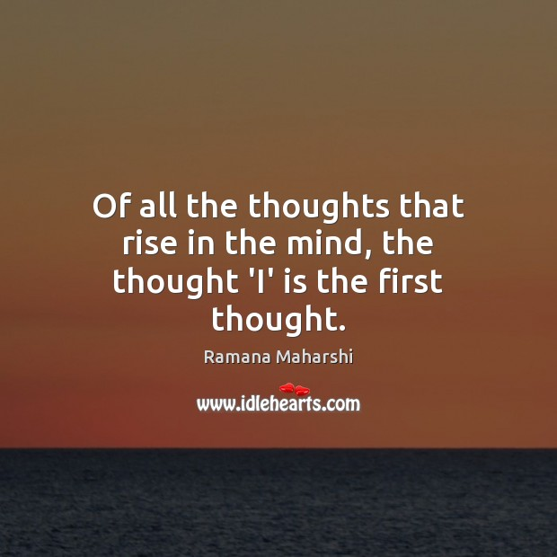 Of all the thoughts that rise in the mind, the thought 'I' is the first thought. Image