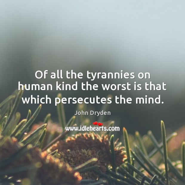 Of all the tyrannies on human kind the worst is that which persecutes the mind. John Dryden Picture Quote