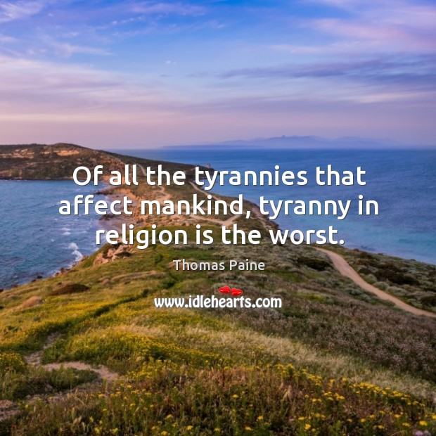 Image, Of all the tyrannies that affect mankind, tyranny in religion is the worst.