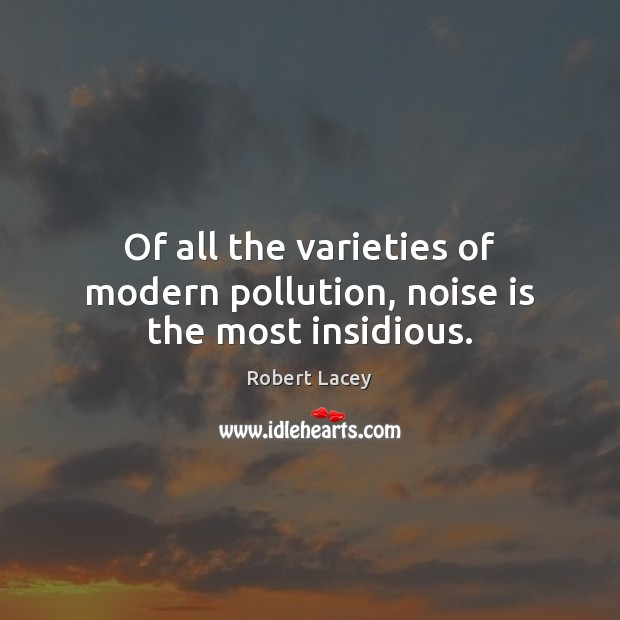 Of all the varieties of modern pollution, noise is the most insidious. Image