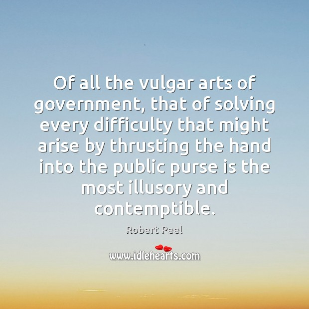 Of all the vulgar arts of government, that of solving every difficulty Image