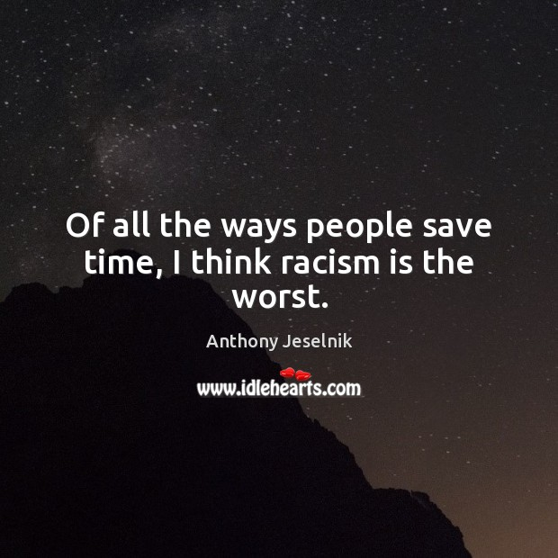 Of all the ways people save time, I think racism is the worst. Image