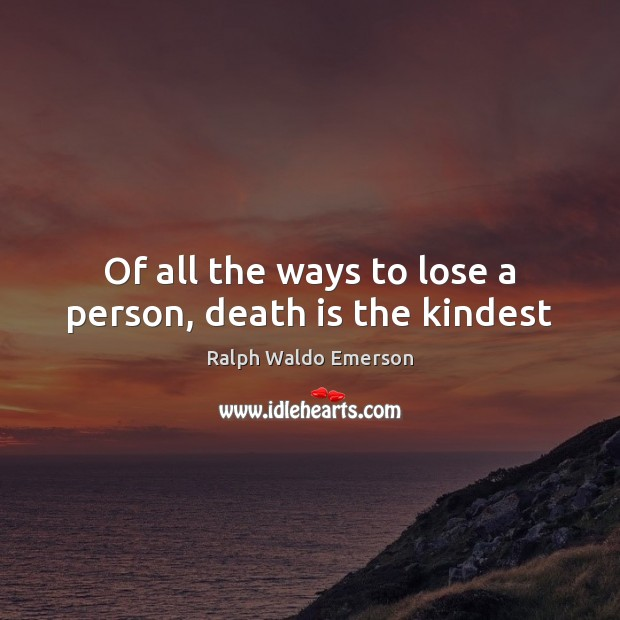Of all the ways to lose a person, death is the kindest Ralph Waldo Emerson Picture Quote