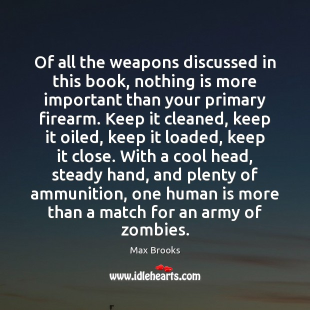 Of all the weapons discussed in this book, nothing is more important Max Brooks Picture Quote