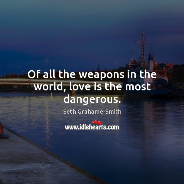 Of all the weapons in the world, love is the most dangerous. Image