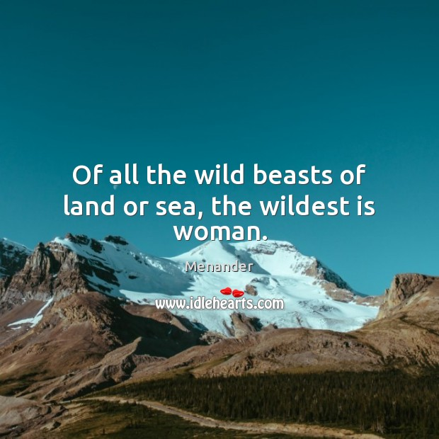 Of all the wild beasts of land or sea, the wildest is woman. Menander Picture Quote