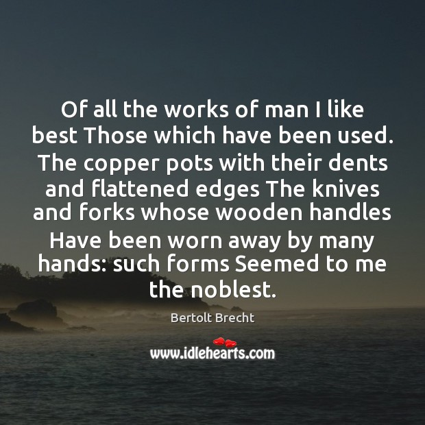 Of all the works of man I like best Those which have Bertolt Brecht Picture Quote