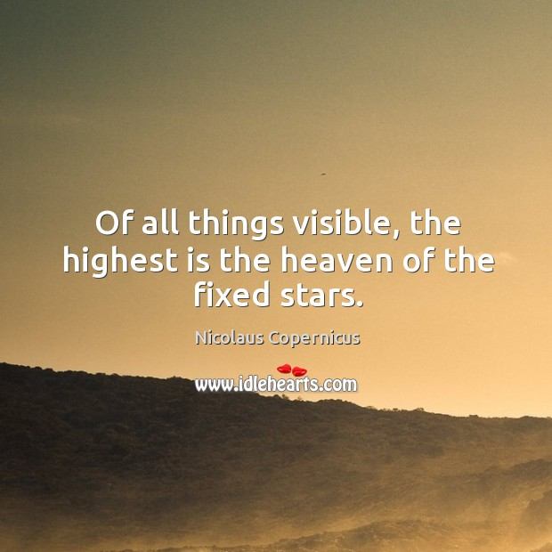 Of all things visible, the highest is the heaven of the fixed stars. Nicolaus Copernicus Picture Quote