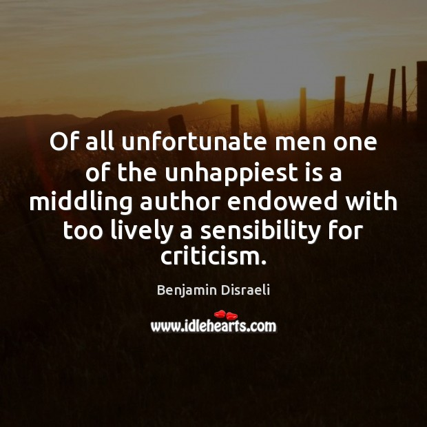 Of all unfortunate men one of the unhappiest is a middling author Benjamin Disraeli Picture Quote
