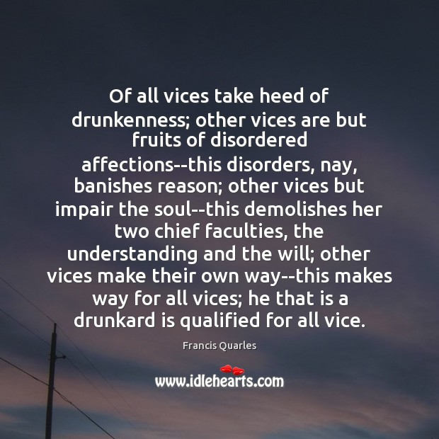 Of all vices take heed of drunkenness; other vices are but fruits Francis Quarles Picture Quote
