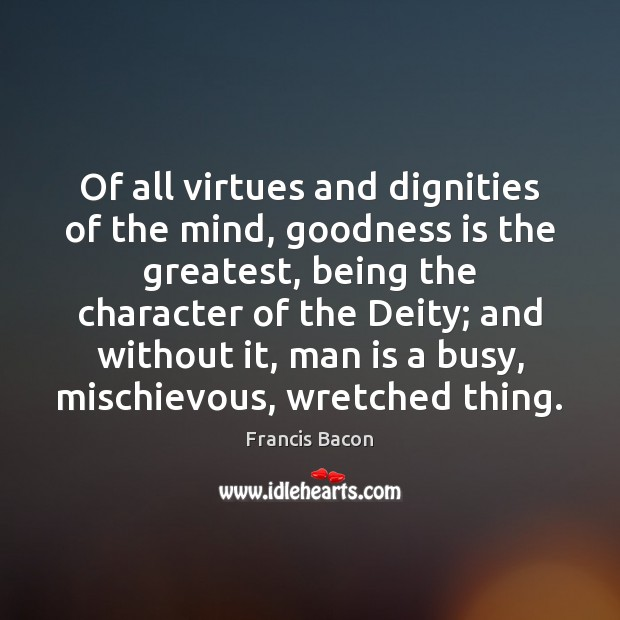 Of all virtues and dignities of the mind, goodness is the greatest, Francis Bacon Picture Quote