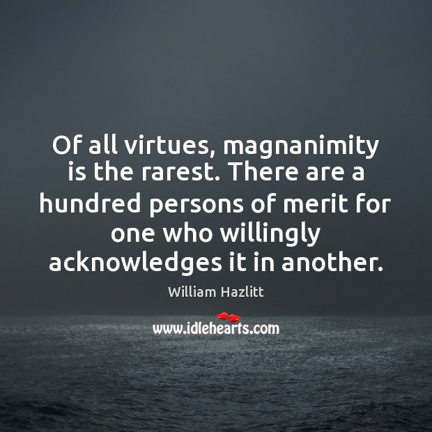 Of all virtues, magnanimity is the rarest. There are a hundred persons Image