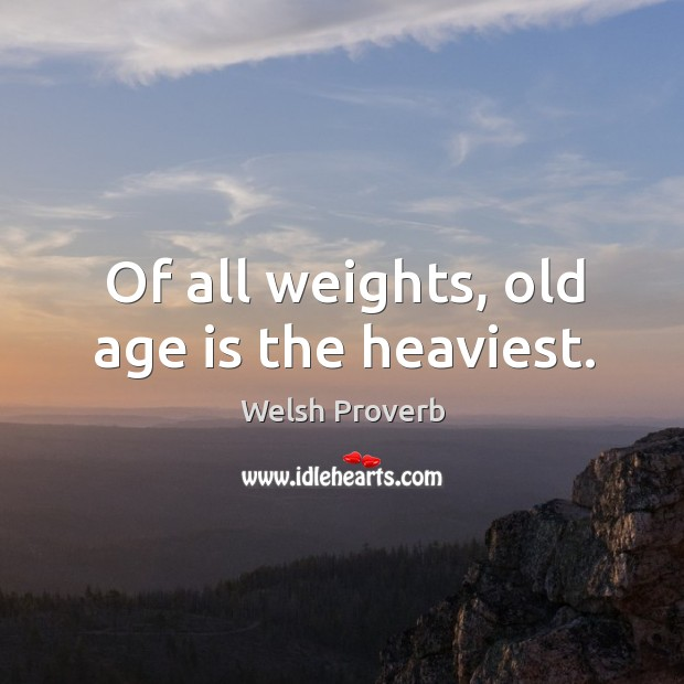 Of all weights, old age is the heaviest. Welsh Proverbs Image