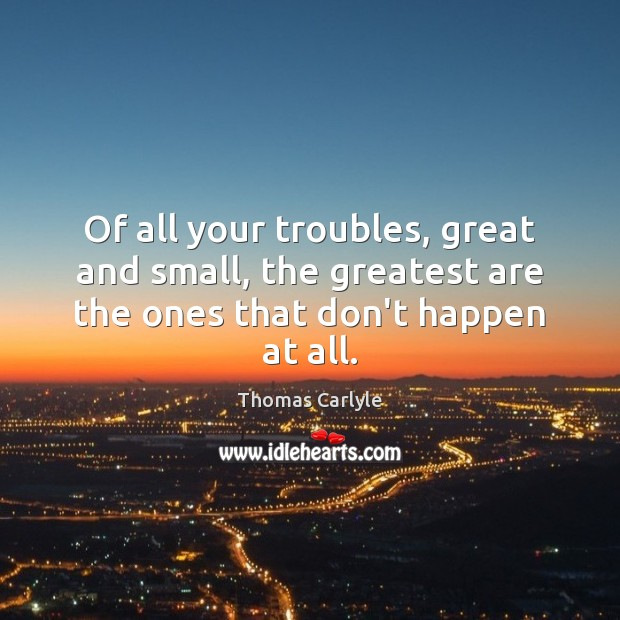 Of all your troubles, great and small, the greatest are the ones that don't happen at all. Image