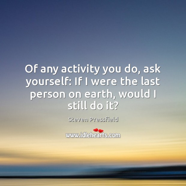 Image, Of any activity you do, ask yourself: If I were the last