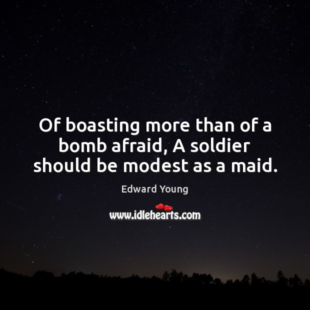 Of boasting more than of a bomb afraid, A soldier should be modest as a maid. Afraid Quotes Image