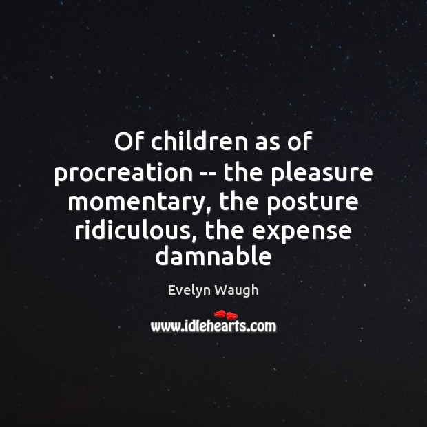 Of children as of procreation — the pleasure momentary, the posture ridiculous, Evelyn Waugh Picture Quote