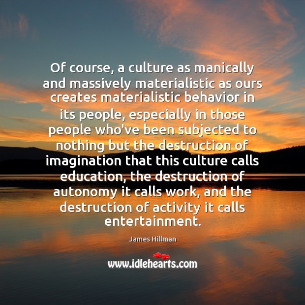 Of course, a culture as manically and massively materialistic as ours creates James Hillman Picture Quote