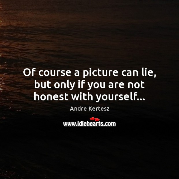 Of course a picture can lie, but only if you are not honest with yourself… Image