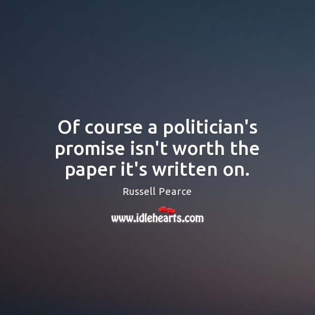 Of course a politician's promise isn't worth the paper it's written on. Russell Pearce Picture Quote